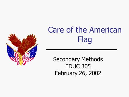 Care of the American Flag Secondary Methods EDUC 305 February 26, 2002.