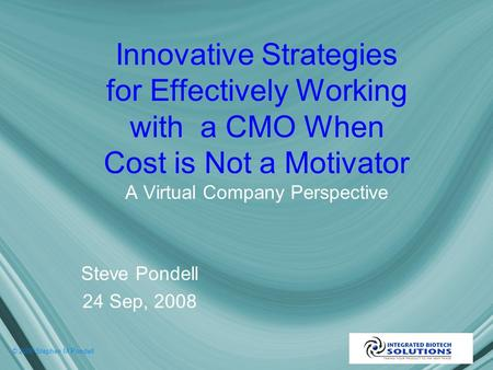 © 2008 Stephen M Pondell Innovative Strategies for Effectively Working with a CMO When Cost is Not a Motivator A Virtual Company Perspective Steve Pondell.