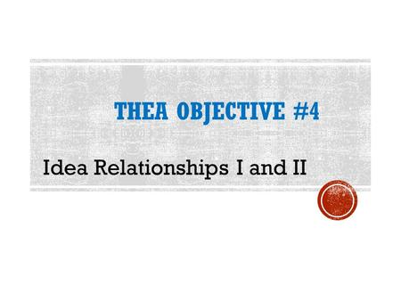THEA OBJECTIVE #4 Idea Relationships I and II. the manner in which the author organizes his or her information.