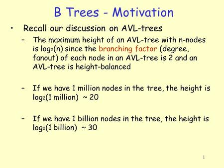 1 B Trees - Motivation Recall our discussion on AVL-trees –The maximum height of an AVL-tree with n-nodes is log 2 (n) since the branching factor (degree,