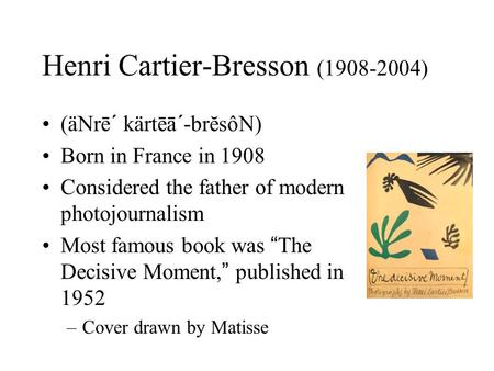 "Henri Cartier-Bresson (1908-2004) (äNrē´ kärtēā´-brĕsôN) Born in France in 1908 Considered the father of modern photojournalism Most famous book was ""The."