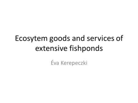 Ecosytem goods and services of extensive fishponds Éva Kerepeczki.