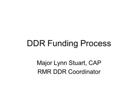 DDR Funding Process Major Lynn Stuart, CAP RMR DDR Coordinator.