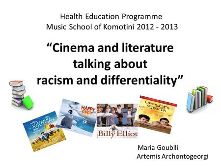 "Health Education Programme Music School of Komotini 2012 - 2013 ""Cinema and literature talking about racism and differentiality"" Maria Goubili Artemis."