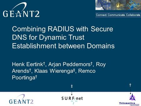 Connect. Communicate. Collaborate Combining RADIUS with Secure DNS for Dynamic Trust Establishment between Domains Henk Eertink †, Arjan Peddemors †, Roy.