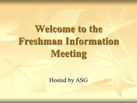 Welcome to the Freshman Information Meeting Hosted by ASG.