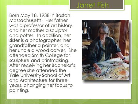 Janet Fish Born May 18, 1938 in Boston, Massachusetts. Her father was a professor of art history and her mother a sculptor and potter. In addition, her.