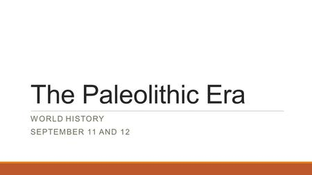 The Paleolithic Era WORLD HISTORY SEPTEMBER 11 AND 12.