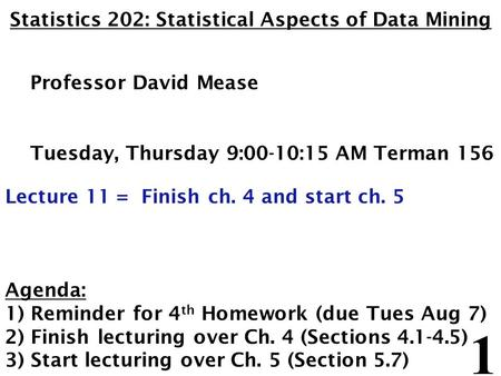 1 Statistics 202: Statistical Aspects of Data Mining Professor David Mease Tuesday, Thursday 9:00-10:15 AM Terman 156 Lecture 11 = Finish ch. 4 and start.