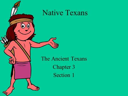 Native Texans The Ancient Texans Chapter 3 Section 1.