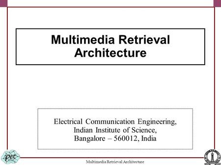 Multimedia Retrieval Architecture Electrical Communication Engineering, Indian Institute of Science, Bangalore – 560012, India Multimedia Retrieval Architecture.