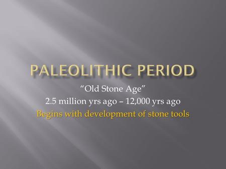 """Old Stone Age"" 2.5 million yrs ago – 12,000 yrs ago Begins with development of stone tools."