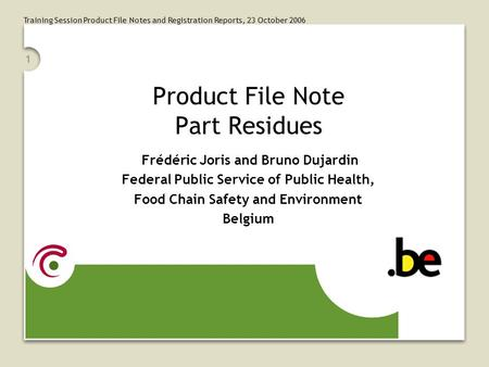 Training Session Product File Notes and Registration Reports, 23 October 2006 1 Product File Note Part Residues Frédéric Joris and Bruno Dujardin Federal.