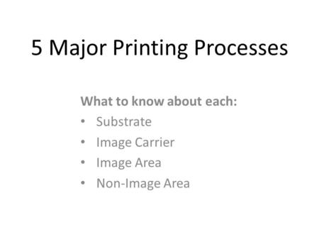 5 Major Printing Processes What to know about each: Substrate Image Carrier Image Area Non-Image Area.