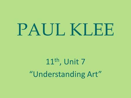"PAUL KLEE 11 th, Unit 7 ""Understanding Art"". ARTIST PAUL KLEE Paul Klee, (1879-1940) — the German and Swiss artist, the schedule (график), the theorist."