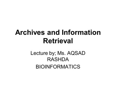 Archives and Information Retrieval Lecture by; Ms. AQSAD RASHDA BIOINFORMATICS.