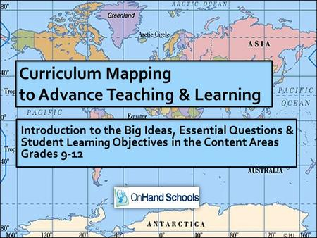 1 Introduction to the Big Ideas, Essential Questions & Student Learning Objectives in the Content Areas <strong>Grades</strong> 9-12 Curriculum Mapping to Advance Teaching.
