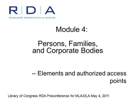 Module 4: Persons, Families, and Corporate Bodies -- Elements and authorized access points Library of Congress RDA Preconference for MLA/DLA May 4, 2011.
