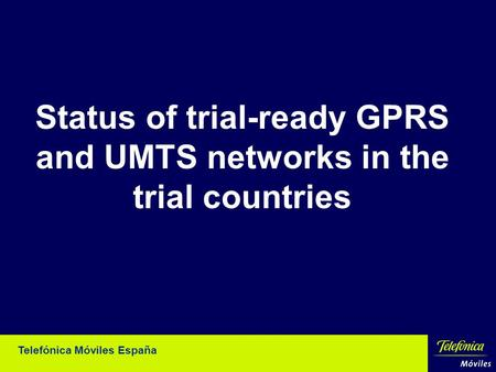 Telefónica Móviles España Status of trial-ready GPRS and UMTS networks in the trial countries.