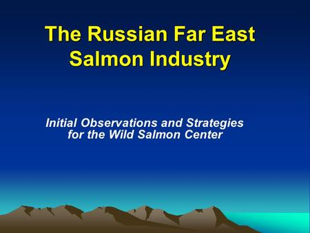 The Russian Far East Salmon Industry Initial Observations and Strategies for the Wild Salmon Center.