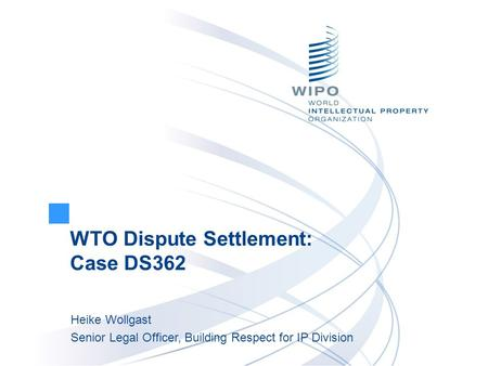 WTO Dispute Settlement: Case DS362 Heike Wollgast Senior Legal Officer, Building Respect for IP Division.