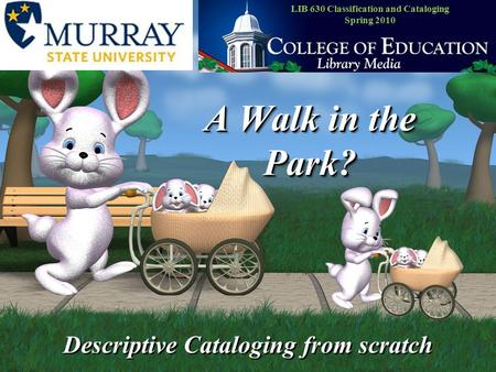 A Walk in the Park? Descriptive Cataloging from scratch LIB 630 Classification and Cataloging Spring 2010.