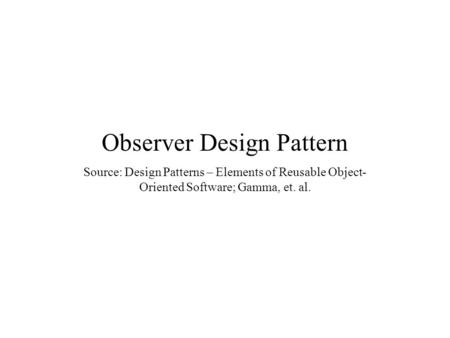 Observer Design Pattern Source: Design Patterns – Elements of Reusable Object- Oriented Software; Gamma, et. al.