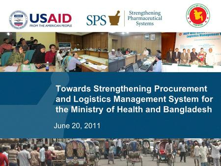 Towards Strengthening Procurement and Logistics Management System for the Ministry of Health and Bangladesh June 20, 2011.