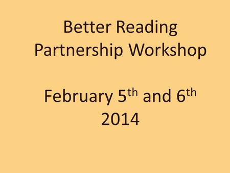 Better Reading Partnership Workshop February 5 th and 6 th 2014.