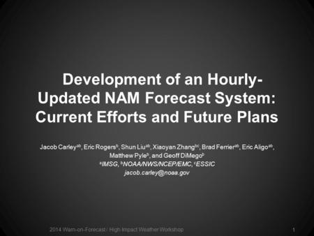 Development of an Hourly- Updated NAM Forecast System: Current Efforts and Future Plans Jacob Carley ab, Eric Rogers b, Shun Liu ab, Xiaoyan Zhang bc,