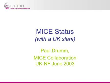 MICE Status (with a UK slant) Paul Drumm, MICE Collaboration UK-NF June 2003.