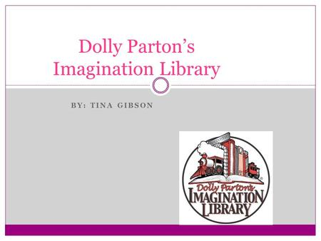 BY: TINA GIBSON Dolly Parton's Imagination Library.