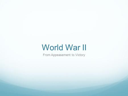 World War II From Appeasement to Victory. What is the situation in the late 1930's? After World War I the Western democracies wanted to preserve peace.