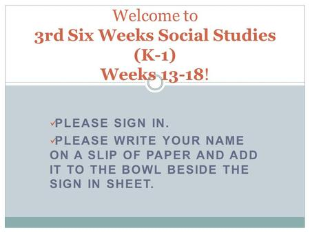 PLEASE SIGN IN. PLEASE WRITE YOUR NAME ON A SLIP OF PAPER AND ADD IT TO THE BOWL BESIDE THE SIGN IN SHEET. Welcome to 3rd Six Weeks Social Studies (K-1)