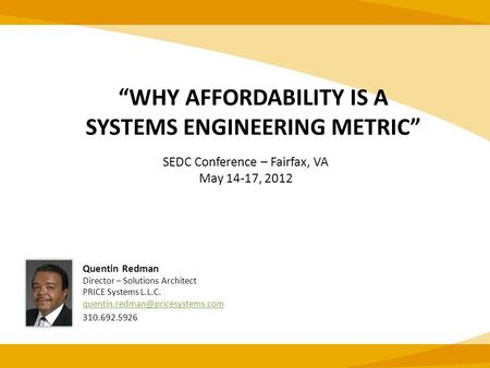 """WHY AFFORDABILITY IS A SYSTEMS ENGINEERING METRIC"" Quentin Redman Director – Solutions Architect PRICE Systems L.L.C."