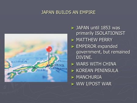 JAPAN BUILDS AN EMPIRE ► JAPAN until 1853 was primarily ISOLATIONIST ► MATTHEW PERRY ► EMPEROR expanded government, but remained DIVINE. ► WARS WITH CHINA.