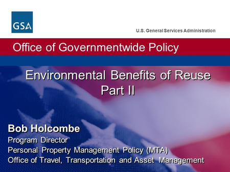 Office of Governmentwide Policy U.S. General Services Administration Environmental Benefits of Reuse Part II Bob Holcombe Program Director Personal Property.