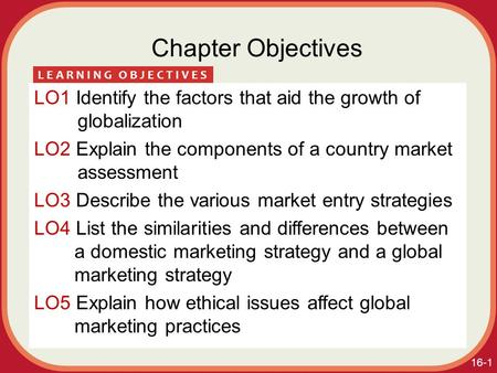 16-1 Chapter Objectives LO1 Identify the factors that aid the growth of globalization LO2 Explain the components of a country market assessment LO3 Describe.