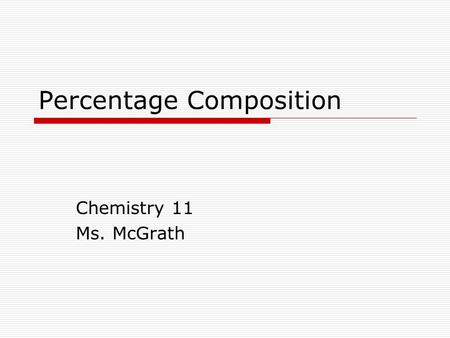 Percentage Composition Chemistry 11 Ms. McGrath. Percentage Composition Chemists use molar mass to find out important information about compounds. Chemists.