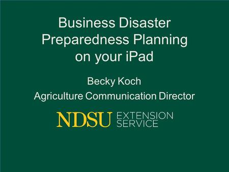 Business Disaster Preparedness Planning on your iPad Becky Koch Agriculture Communication Director.