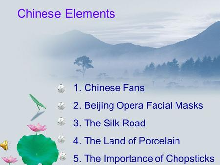1. Chinese Fans 2. Beijing Opera Facial Masks 3. The Silk Road 4. The Land of Porcelain 5. The Importance of Chopsticks Chinese Elements.