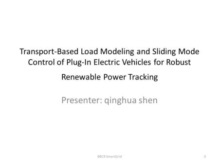 Transport-Based Load Modeling and Sliding Mode Control of Plug-In Electric Vehicles for Robust Renewable Power Tracking Presenter: qinghua shen BBCR SmartGrid0.
