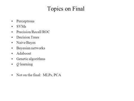Topics on Final Perceptrons SVMs Precision/Recall/ROC Decision Trees Naive Bayes Bayesian networks Adaboost Genetic algorithms Q learning Not on the final: