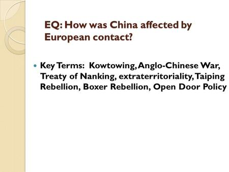 EQ: How was China affected by European contact? Key Terms: Kowtowing, Anglo-Chinese War, Treaty of Nanking, extraterritoriality, Taiping Rebellion, Boxer.