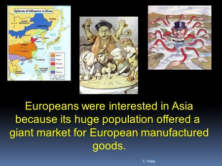 E. Napp Europeans were interested in Asia because its huge population offered a giant market for European manufactured goods.