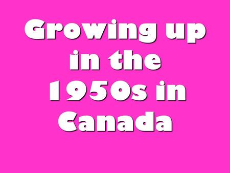 Growing up in the 1950s in Canada. Background stats-Canada in the 1950s Prime Minister was: Louis St. Louis Population of Canada was: 13,712,000 British.