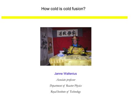 How cold is cold fusion? Janne Wallenius Associate professor Department of Reactor Physics Royal Institute of Technology.