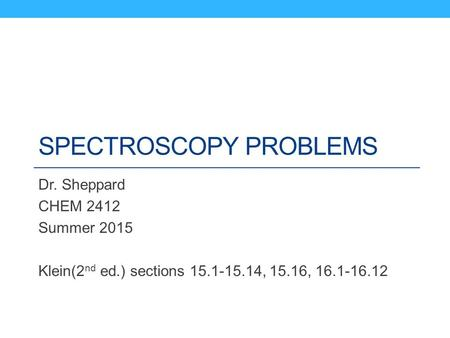 SPECTROSCOPY PROBLEMS Dr. Sheppard CHEM 2412 Summer 2015 Klein(2 nd ed.) sections 15.1-15.14, 15.16, 16.1-16.12.