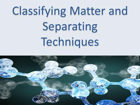 Classifying Matter and Separating Techniques. Matter and Chemicals  Matter is anything with mass and occupies space  118 elements in the PT  Properties.