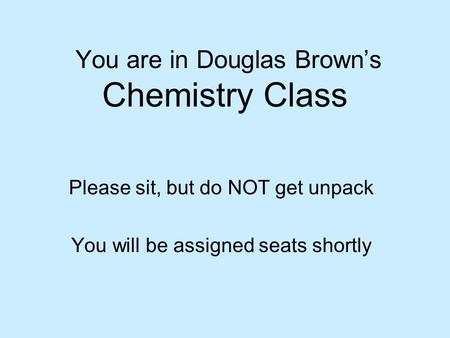 You are in Douglas Brown's Chemistry Class Please sit, but do NOT get unpack You will be assigned seats shortly.